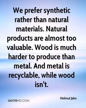 We prefer synthetic rather than natural materials. Natural products are almost too valuable. Wood is much harder to produce than metal. And metal is recyclable, while wood isn't.