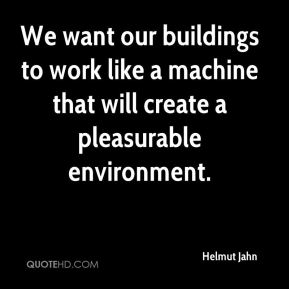 Helmut Jahn - We want our buildings to work like a machine that will create a pleasurable environment.