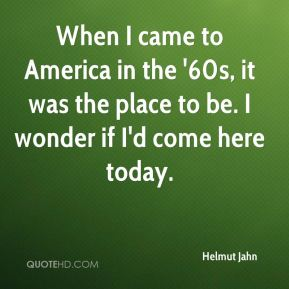 Helmut Jahn - When I came to America in the '60s, it was the place to be. I wonder if I'd come here today.