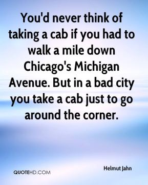 Helmut Jahn - You'd never think of taking a cab if you had to walk a mile down Chicago's Michigan Avenue. But in a bad city you take a cab just to go around the corner.