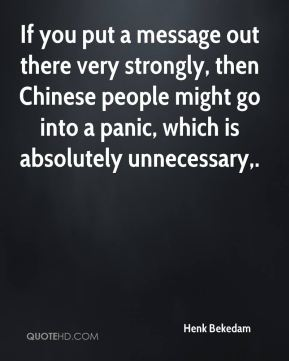 If you put a message out there very strongly, then Chinese people might go into a panic, which is absolutely unnecessary.