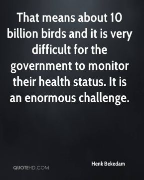 That means about 10 billion birds and it is very difficult for the government to monitor their health status. It is an enormous challenge.