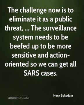 Henk Bekedam - The challenge now is to eliminate it as a public threat, ... The surveillance system needs to be beefed up to be more sensitive and action-oriented so we can get all SARS cases.