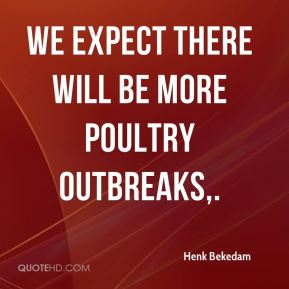 Henk Bekedam - We expect there will be more poultry outbreaks.