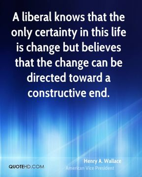 A liberal knows that the only certainty in this life is change but believes that the change can be directed toward a constructive end.