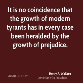 It is no coincidence that the growth of modern tyrants has in every case been heralded by the growth of prejudice.