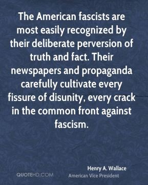 Henry A. Wallace - The American fascists are most easily recognized by their deliberate perversion of truth and fact. Their newspapers and propaganda carefully cultivate every fissure of disunity, every crack in the common front against fascism.