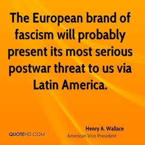 Henry A. Wallace - The European brand of fascism will probably present its most serious postwar threat to us via Latin America.