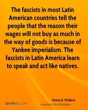 The fascists in most Latin American countries tell the people that the reason their wages will not buy as much in the way of goods is because of Yankee imperialism. The fascists in Latin America learn to speak and act like natives.