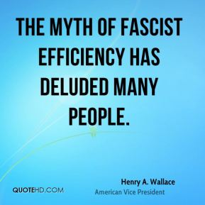 Henry A. Wallace - The myth of fascist efficiency has deluded many people.