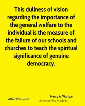 This dullness of vision regarding the importance of the general welfare to the individual is the measure of the failure of our schools and churches to teach the spiritual significance of genuine democracy.