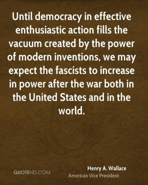 Henry A. Wallace - Until democracy in effective enthusiastic action fills the vacuum created by the power of modern inventions, we may expect the fascists to increase in power after the war both in the United States and in the world.