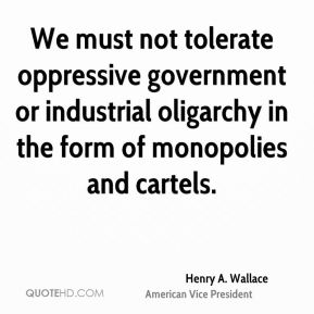 Henry A. Wallace - We must not tolerate oppressive government or industrial oligarchy in the form of monopolies and cartels.