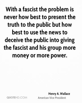 Henry A. Wallace - With a fascist the problem is never how best to present the truth to the public but how best to use the news to deceive the public into giving the fascist and his group more money or more power.