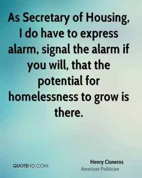 As Secretary of Housing, I do have to express alarm, signal the alarm if you will, that the potential for homelessness to grow is there.