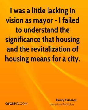 Henry Cisneros - I was a little lacking in vision as mayor - I failed to understand the significance that housing and the revitalization of housing means for a city.