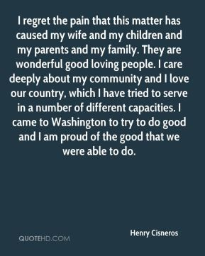 Henry Cisneros - I regret the pain that this matter has caused my wife and my children and my parents and my family. They are wonderful good loving people. I care deeply about my community and I love our country, which I have tried to serve in a number of different capacities. I came to Washington to try to do good and I am proud of the good that we were able to do.