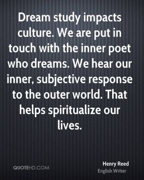 Dream study impacts culture. We are put in touch with the inner poet who dreams. We hear our inner, subjective response to the outer world. That helps spiritualize our lives.