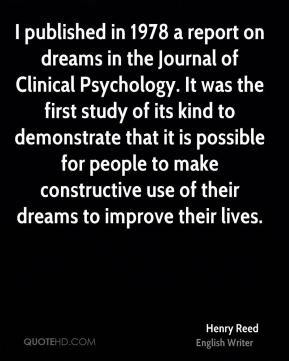 Henry Reed - I published in 1978 a report on dreams in the Journal of Clinical Psychology. It was the first study of its kind to demonstrate that it is possible for people to make constructive use of their dreams to improve their lives.
