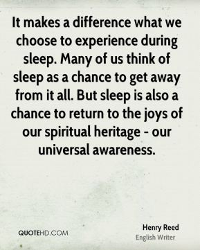 It makes a difference what we choose to experience during sleep. Many of us think of sleep as a chance to get away from it all. But sleep is also a chance to return to the joys of our spiritual heritage - our universal awareness.