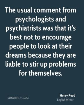 The usual comment from psychologists and psychiatrists was that it's best not to encourage people to look at their dreams because they are liable to stir up problems for themselves.