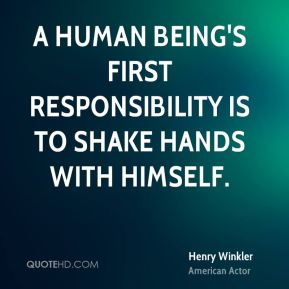 A human being's first responsibility is to shake hands with himself.