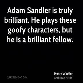 Henry Winkler - Adam Sandler is truly brilliant. He plays these goofy characters, but he is a brilliant fellow.