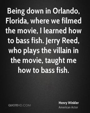 Being down in Orlando, Florida, where we filmed the movie, I learned how to bass fish. Jerry Reed, who plays the villain in the movie, taught me how to bass fish.