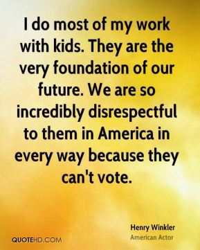 Henry Winkler - I do most of my work with kids. They are the very foundation of our future. We are so incredibly disrespectful to them in America in every way because they can't vote.