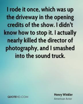 Henry Winkler - I rode it once, which was up the driveway in the opening credits of the show. I didn't know how to stop it. I actually nearly killed the director of photography, and I smashed into the sound truck.