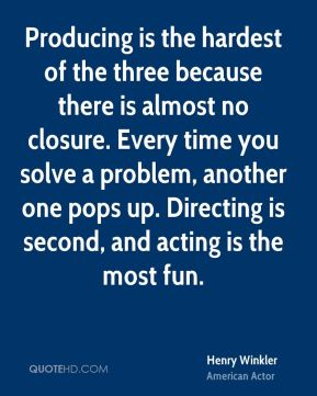 Producing is the hardest of the three because there is almost no closure. Every time you solve a problem, another one pops up. Directing is second, and acting is the most fun.