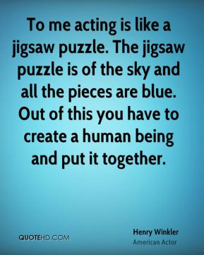 To me acting is like a jigsaw puzzle. The jigsaw puzzle is of the sky and all the pieces are blue. Out of this you have to create a human being and put it together.