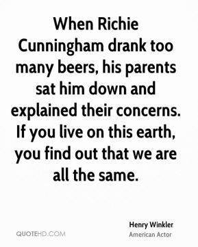 When Richie Cunningham drank too many beers, his parents sat him down and explained their concerns. If you live on this earth, you find out that we are all the same.