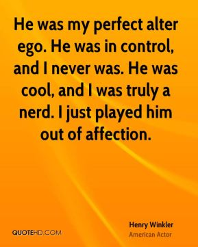 Henry Winkler - He was my perfect alter ego. He was in control, and I never was. He was cool, and I was truly a nerd. I just played him out of affection.