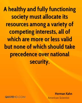 A healthy and fully functioning society must allocate its resources among a variety of competing interests, all of which are more or less valid but none of which should take precedence over national security.