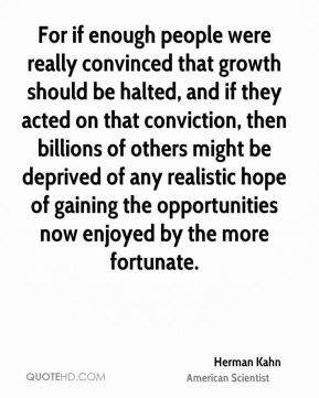 Herman Kahn - For if enough people were really convinced that growth should be halted, and if they acted on that conviction, then billions of others might be deprived of any realistic hope of gaining the opportunities now enjoyed by the more fortunate.