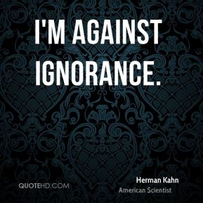 I'm against ignorance.