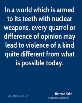 In a world which is armed to its teeth with nuclear weapons, every quarrel or difference of opinion may lead to violence of a kind quite different from what is possible today.