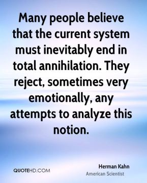 Many people believe that the current system must inevitably end in total annihilation. They reject, sometimes very emotionally, any attempts to analyze this notion.
