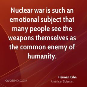 Herman Kahn - Nuclear war is such an emotional subject that many people see the weapons themselves as the common enemy of humanity.