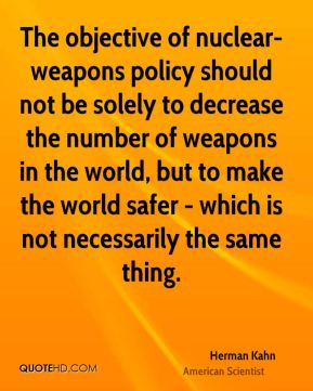 The objective of nuclear-weapons policy should not be solely to decrease the number of weapons in the world, but to make the world safer - which is not necessarily the same thing.