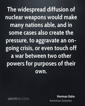 Herman Kahn - The widespread diffusion of nuclear weapons would make many nations able, and in some cases also create the pressure, to aggravate an on-going crisis, or even touch off a war between two other powers for purposes of their own.