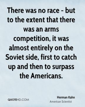 Herman Kahn - There was no race - but to the extent that there was an arms competition, it was almost entirely on the Soviet side, first to catch up and then to surpass the Americans.