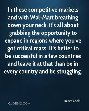 In these competitive markets and with Wal-Mart breathing down your neck, it's all about grabbing the opportunity to expand in regions where you've got critical mass. It's better to be successful in a few countries and leave it at that than be in every country and be struggling.