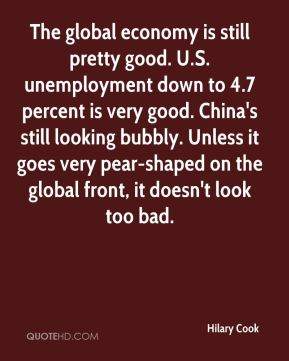 The global economy is still pretty good. U.S. unemployment down to 4.7 percent is very good. China's still looking bubbly. Unless it goes very pear-shaped on the global front, it doesn't look too bad.