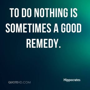 Hippocrates - To do nothing is sometimes a good remedy.
