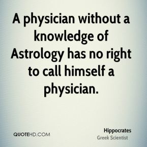 A physician without a knowledge of Astrology has no right to call himself a physician.