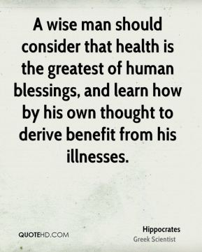 Hippocrates - A wise man should consider that health is the greatest of human blessings, and learn how by his own thought to derive benefit from his illnesses.