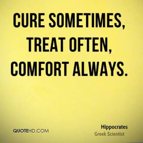 Hippocrates - Cure sometimes, treat often, comfort always.
