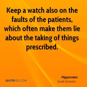 Keep a watch also on the faults of the patients, which often make them lie about the taking of things prescribed.